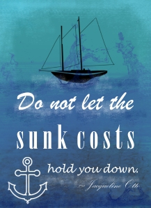 Do not let the sunk costs hold you down.